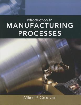 Introduction to Manufacturing Processes By Groover, Mikell P.